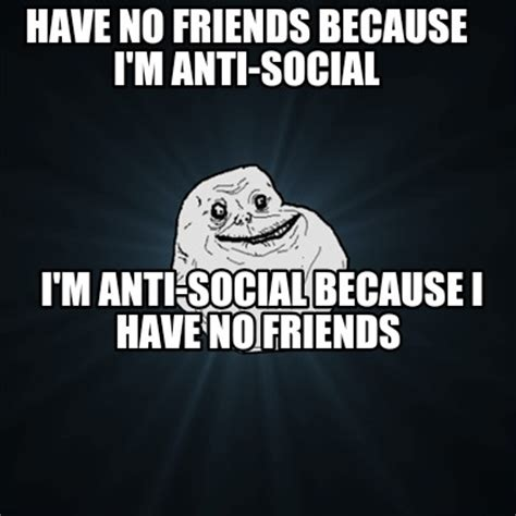 No Friends Meme - meme creator have no friends because i m anti social i m