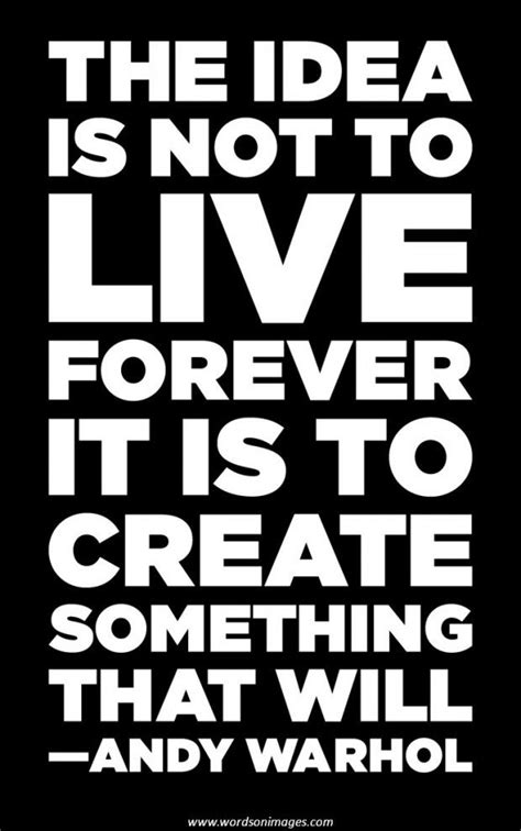 The Idea Is Not To Live Forever, It Is To Create Something