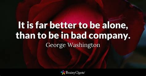 treat quotes brainyquote it is far better to be alone than to be in bad company
