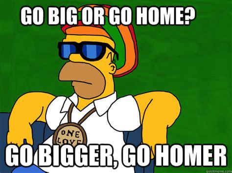 go big or go home go bigger go homer go homer quickmeme