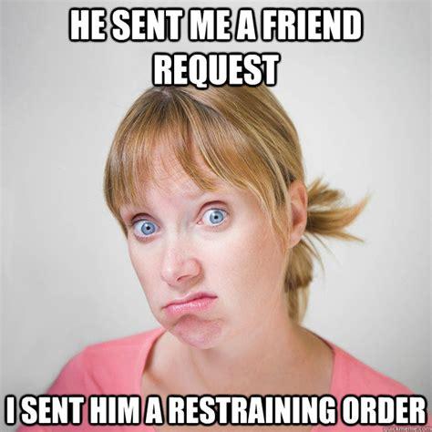Harassment Meme - he sent me a friend request i sent him a restraining order