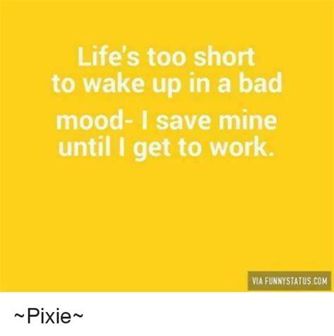 Bad Mood Meme - life s too short to wake up in a bad mood i save mine