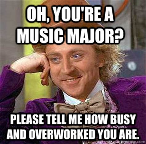 Music Major Meme - oh you re a music major please tell me how busy and