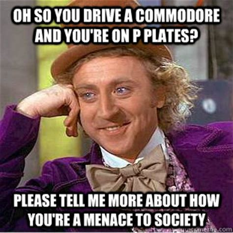 Menace To Society Meme - oh so you drive a commodore and you re on p plates please