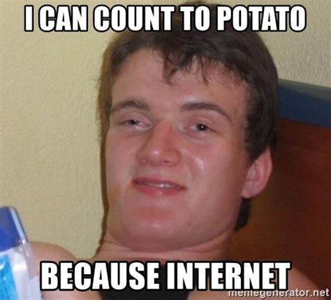 I Can Count To Potato Meme - i can count to potato because internet high drunk guy