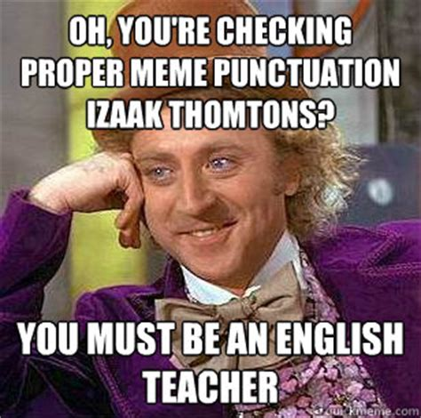 Punctuation Meme - oh you re checking proper meme punctuation izaak thomtons