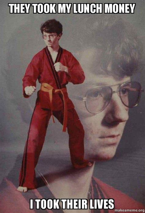Meme Karate Kyle - they took my lunch money i took their lives karate kyle