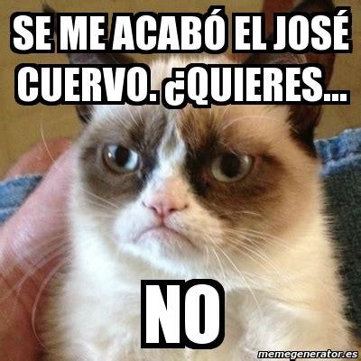 Jose Cuervo Meme - meme grumpy cat se me acab 243 el jos 233 cuervo 191 quieres no 5112849