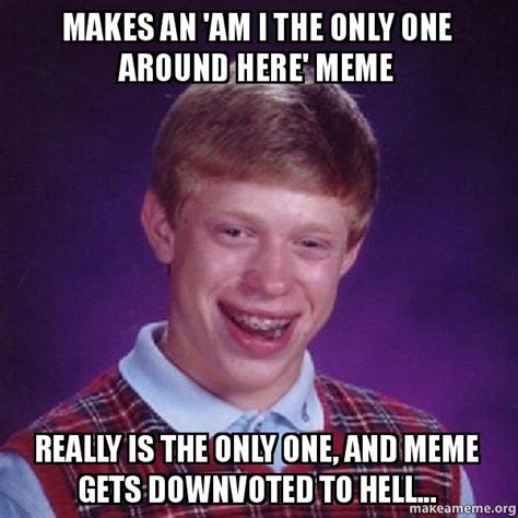 Am I The Only One Meme Generator - makes an am i the only one around here meme really is