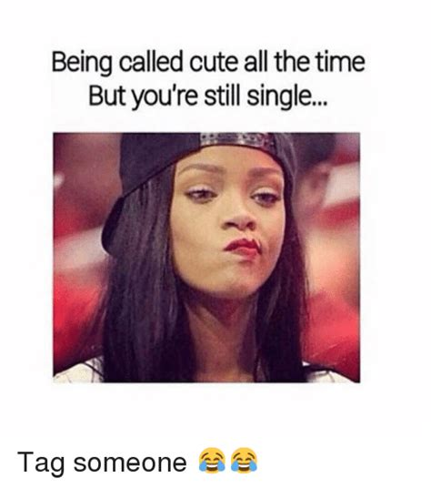 Single Memes For Girls - being called cute all the time but you re still single tag