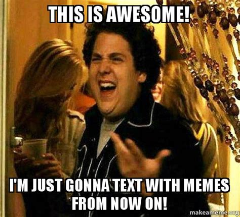 this is awesome i m this is awesome i m just gonna text with memes from now