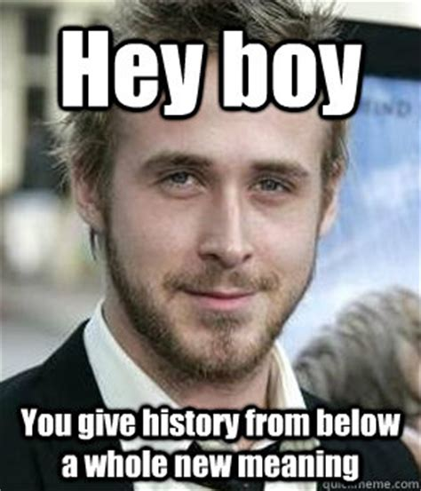 Hey Boy Meme - hey boy you give history from below a whole new meaning