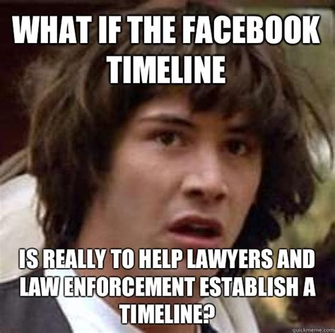 Law Enforcement Memes - what if the facebook timeline is really to help lawyers