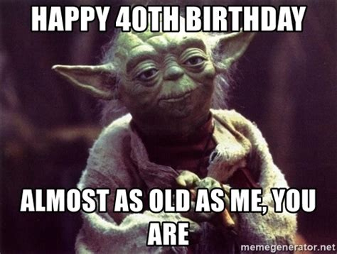 happy 40th birthday almost as old as me you are yoda