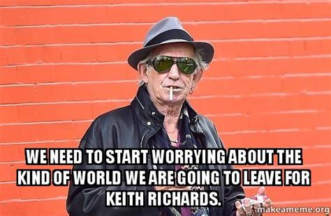 Keith Richards Memes - we need to start worrying about the kind of world we are