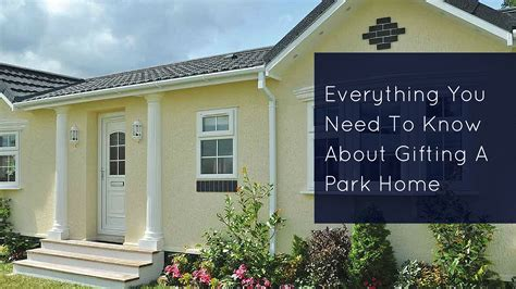 things you need for house everything you need to know about gifting a park home