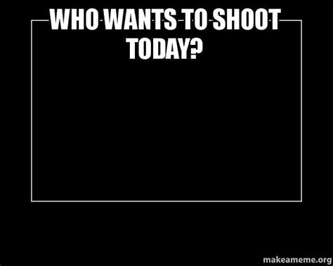 Motivational Meme Generator - who wants to shoot today motivational meme make a meme