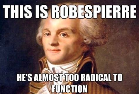 Meme Meaning French - this is robespierre he is almost too radical to function