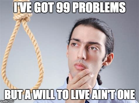 I Ve Got 99 Problems Meme - contemplating suicide guy imgflip
