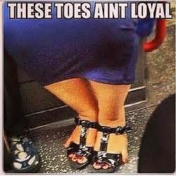 Ugly Feet Meme - these toes aint loyal