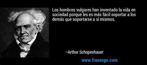 los hombres vulgares han inventado la vida en sociedad porqu arthur schopenhauer