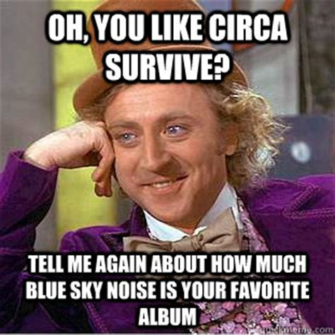 Circa Memes - oh you like circa survive tell me again about how much blue sky noise is your favorite album