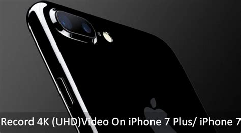 how to record 4k on iphone 7 plus iphone 7 tip for uhd