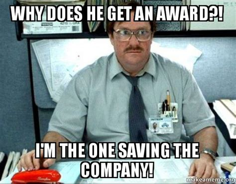 Milton Office Space Meme - why does he get an award i m the one saving the company