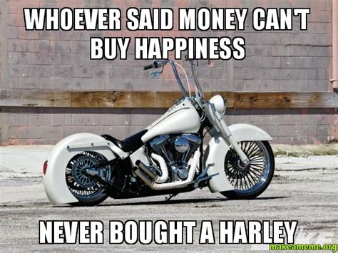 Harley Meme - whoever said money can t buy happiness never bought a