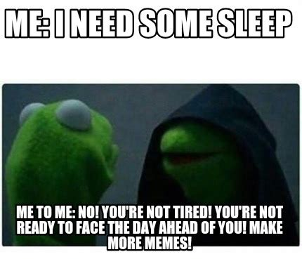 Meme Re - meme creator me i need some sleep me to me no you re