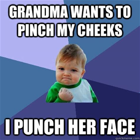 Pinches Memes - grandma wants to pinch my cheeks i punch her face