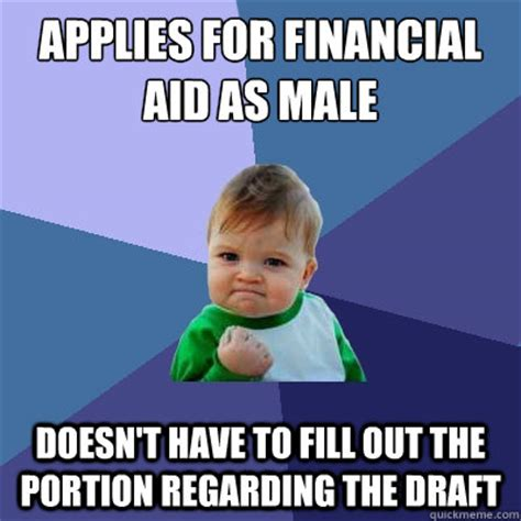 Financial Aid Meme - applies for financial aid as male doesn t have to fill out