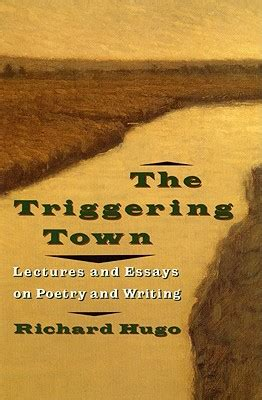 The Triggering Town Lectures And Essays On Poetry And Writing by The Triggering Town Lectures And Essays On Poetry And
