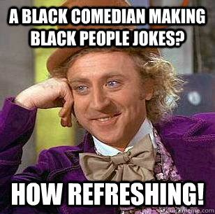Black Comedian Meme - a black comedian making black people jokes how refreshing