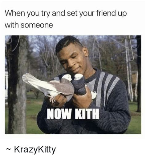 When Memes - when you try and set your friend up with someone now kith