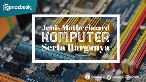 Peralatan Cuci Motor Dan Harganya jenis motherboard dan harganya di pasar komputer pricebook