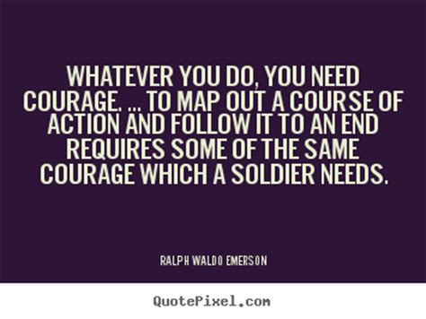 Whatever you do, you need courage. ... to map out a course ...