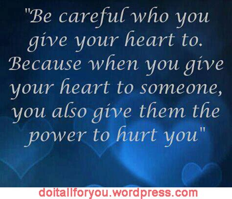 be careful who you give your heart to because when you