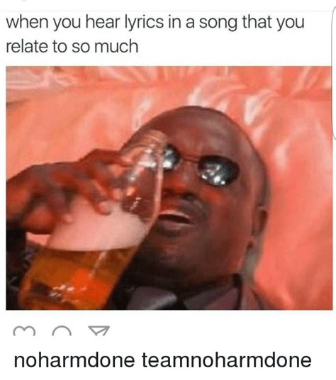 When You Meme - when you hear lyrics in a song that you relate to so much
