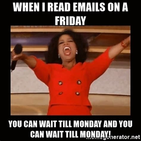 It Can Wait Meme - when i read emails on a friday you can wait till monday