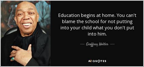 Education Starts At Home Essay by Top 5 Quotes By Geoffrey Holder A Z Quotes