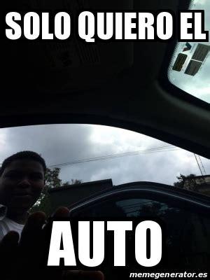 Auto Meme Generator - meme personalizado solo quiero el auto 21153965