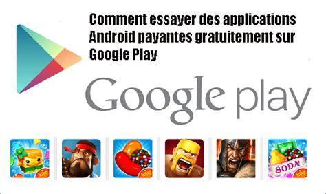 Comment Essayer De Loublier by Comment Essayer Des Applications Android Payantes Gratuitement Sur Play