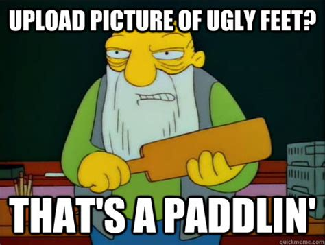 Ugly Feet Meme - upload picture of ugly feet that s a paddlin thats a