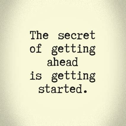 how did get started quotes the secret of getting ahead is getting