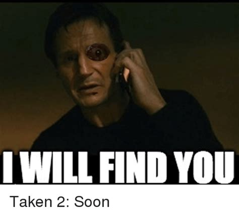 I Will Find You Meme - i will find you taken 2 soon soon meme on sizzle