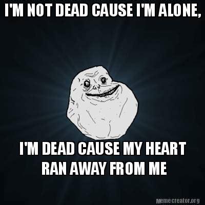 Im Dead Meme - meme creator i m not dead cause i m alone i m dead
