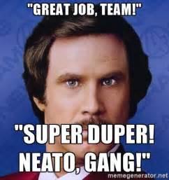 Great Memes - great job team super duper neato gang ron burgundy