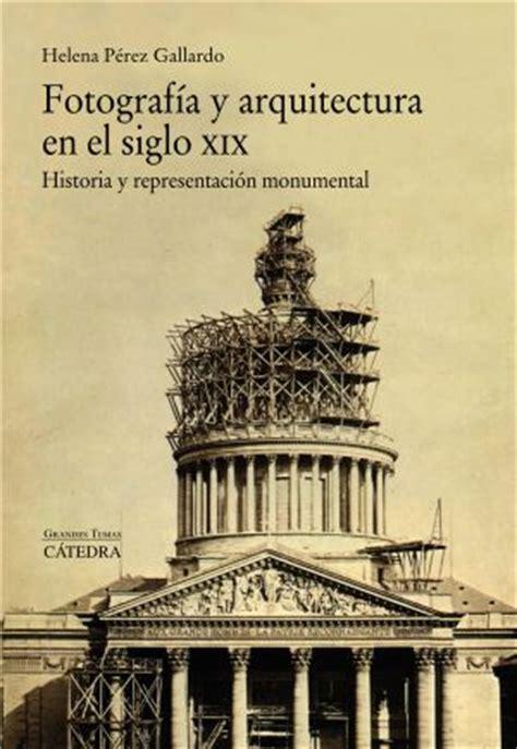 libro bu la fotografia del siglo cr 237 tica de fotograf 237 a y arquitectura en el siglo xix de helena p 233 rez gallardo una relaci 243 n