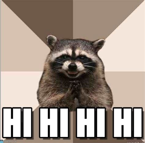 Hi Meme - hi hi hi hi evil plotting raccoon meme on memegen